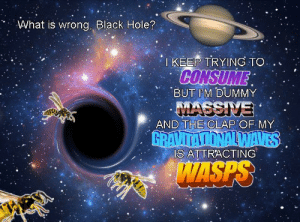 All Problems Are Relative: What is wrong, Black Hole?  TKEEP TRYING TO  CONSUME  BUT IM DUMMY  MASSIVE  AND THE CLAP OF MY  GRAVITATIONALWAVES  IS ATTRACTING  WASPS All Problems Are Relative