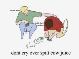 Juice, What Is, and Cow: what is wrong  i wish that i  was dead  dont cry over spilt cow juice