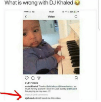 DJ Khaled, Love, and Memes: What is wrong with DJ Khaled  03 4G  11:37  @  36%EO.  Video  31,817 views  asahdkhaled Thanks @aliciakeys @therealswizzz so  much for my piano!!! I love it!! Look daddy @djkhaled  I'm playing on my own...!!  View all 204 comments  djkhaled ASHAD send me this video 🤣lol