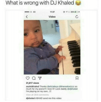 Dad, DJ Khaled, and Love: What is wrong with DJ Khaled  11:37  36% Do  3 4G  Video  a  31,817 views  asahdkhaled Thanks @aliciakeys (@therealswizzz so  much for my piano!!! I love it!! Look daddy Odikhaled  I'm playing on my own...!!!  View all 204 comments  djkhaled ASHAD send me this video Dad & Son Banter 😂😂😭😭😭