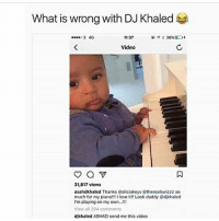 Memes, 🤖, and Eds: What is wrong with DJ Khaled  36%ED  3 4G  11:37  Video  31,817 views  asahdkhaled Thanks Caliciakeys @therealswizzz so  much for my piano!!! I love it!! Look daddy @dikhaled  I'm playing on my own...!!!  View all 204 comments  dikhaled ASHAD send me this video Wait mutha fucka I died.... I'm still laughing djkhaled AsahdKhaled I'm gone rozayblog realrozay 😂😂😂