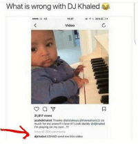Dad, DJ Khaled, and Funny: What is wrong with DJ Khaled  o3 4G  11:37  36%ID,  Video  31,817 views  asahdkhaled Thanks @aliciakeys @therealswizzz so  much for my piano!!! !1 love it!! Look daddy @djkhaled  I'm playing on my own.  View all 204 comments  djkhaled ASHAD send me this video Dad goals 😂