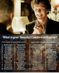 Happy Birthday Benedict Cucumber! Follow @9gag - - - 9gag benedictcumberbatch sherlock: What is your Benedict Cumberbatch name?  First letter of your first name Last letter of your last n  A Blubberbutt illiardballA Calldispatch N Thundermunch  B Benedíct Guiltyverdict B Comedicmismatch OCricketbat  C Benadry Beanbag  D Benchthis Q Carrotstick  E BonapartR Brodyquest E Humperdinck R Custardbath  F Brokenbrick S BeachbodyF Lumberlatch s Thundercats  G Boppinstick T Bendylick G FlubbercrackT Numbercrunch  H Benefit U Bas Cumberbach U Luckycatch  Last letter of your last name  C Cunningscratch P Johnnycasb  D CumberfinchComelycat  BandersnatchVCovertrack  Scissorkick V Bedbug  JBackitup W BunsenburnerJCuttlefish W Uptoscratch  K Beezlebub X Bengaltiger SlumberbelchX Compasstrap  L Burgerking Y BudapestL Cupboardlatch Y Chunkybap  M Blenderdick Z Handpicked M Combyourthatch Z Candygram Happy Birthday Benedict Cucumber! Follow @9gag - - - 9gag benedictcumberbatch sherlock