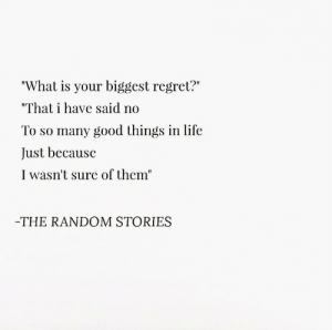 """Life, Regret, and Good: """"What is your biggest regret?""""  """"That have said no  To so many good things in life  Just because  I wasn't sure of them""""  THE RANDOM STORIES"""
