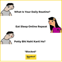 Memes, Black, and Blue: What is Your Daily Routine?  Eat Sleep Online Repeat  Potty Bhi Nahi Karti Ho?  *Blocked  Bewakoof Now that made sense :P  Shop our latest collection at: http://bwkf.shop/View-Collection   — Products shown:  Marine Blue Stripes Shirt (Regular Fit) -  Men's Regular Stripe Casual Shirts, Sydney Blue Pique Cargo Shorts, Jet Black Boyfriend T-Shirt, Olivia Checked Shirt Dress and  Let It Burn T-Shirt -  Printed T-Shirts For Men.