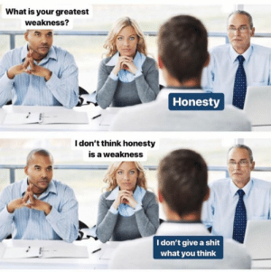 Dont Give A Shit: What is your greatest  weakness?  Honesty  I don't think honesty  is a weakness  I don't give a shit  what you think