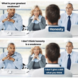 Give A Shit: What is your greatest  weakness?  Honesty  I don't think honesty  is a weakness  I don't give a shit  what you think