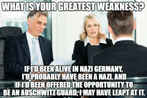 Alive, Auschwitz, and Germany: WHAT IS YOUR GREATEST WEAKNESS?  IFID BEEN ALIVE IN NAZI GERMANY,  I'D PROBABLY HAVE BEEN A NAZI. AND.  IFI'D BEEN OFFERED THE OPPORTUNITY TO  BE AN AUSCHWITZ GUARD;IMAY HAVE LEAPT AT IT.  imgflip.com #RELATABLE
