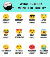 Funny Weird: WHAT IS YOUR  MONTH OF BIRTH?  MARCH  APRIL  JANUARY  FEBRUARY  ANGEL  FLIRTY  RUDE  SMART  JUNE  AUGUST  JULY  MAY  FUNNY  WEIRD  ROMANTIC  SWEET  SEPTEMBER  OCTOBER  NOVEMBER  DECEMBER  ANGRY  FRIENDLY  MAD  CRY BABY