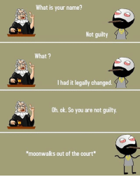 Twitter: BLB247 belikebro sarcasm Follow @be.like.bro: What is your name?  Not guilty  What?  I had it legally changed  K  Oh. ok. So you are not guilty.  *moonwalks out of the court Twitter: BLB247 belikebro sarcasm Follow @be.like.bro