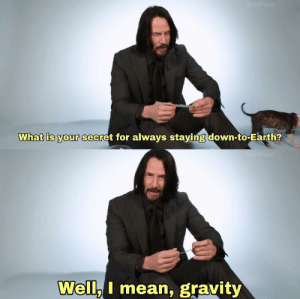 Earth, Gravity, and Jokes: What is your secret for always staying down-to-Earth?  Well.I mean, gravity All jokes aside Keanu Reeves seems like a really nice, genuine and down to earth guy.