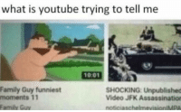 """Assassination, Family, and Family Guy: what is youtube trying to tell me  0:01  Family Guy funniest  moments 11  SHOCKING: Unpublished  Video JFK Assassination  Family Guy  noticiaschelmevisioniMPA <p>what is youtube trying to tell me via /r/memes <a href=""""http://ift.tt/2trluh4"""">http://ift.tt/2trluh4</a></p>"""