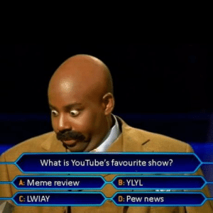 Asking the big question: What is YouTube's favourite show?  A: Meme review  B: YLYL  C: LWIAY  D: Pew news Asking the big question