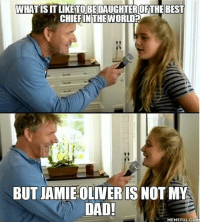 Follow @theyamgram 👈🏻 - teamnoharmdone noharmdone squad (Chef*): WHAT ISIT LIKE TO BE DAUGHTEROFTHE BEST  CHIEF IN THE  WORLD?  BUT JAMIE OLIVER IS NOT MY  DAD!  MEMEFUL COM Follow @theyamgram 👈🏻 - teamnoharmdone noharmdone squad (Chef*)