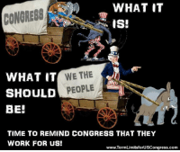 Memes, Lifetime, and Limited: WHAT IT  CONGRESS  IS!  WHAT IT  WE, THE  SHOULD  PEOPLE  BE!  TIME TO REMIND CONGRESS THAT THEY  WORK FOR US!  www.TermLimitsforUSCongress.com Sign our petition here! We CAN impose term limits without Congress' approval! 🎯🎯http://termlimitsforuscongress.com/e-petition.html 🎯🎯  The best way to remind them is to start by letting them know that they can't spend a lifetime in Congress, no matter how much they manipulate the voting system. It's time for Term Limits! Sign the petition and get this movement going viral!  FAQs about Term Limits for US Congress: https://www.facebook.com/notes/term-limits-for-us-congress/frequently-asked-questions-everything-you-could-possibly-want-to-know-about-our-/740304855991599