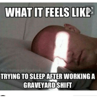 WHAT IT FEELS LIKE  Cop Humor on Facebook  TRYING TO SLEEPAFTER WORKING A  GRAVEYARDSHIFT Tag a friend below! RN LPN NurseHumor CNA NAC College RNstudent SchoolHumor student NursingSchool FutureNurse Nurse Studying