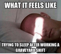 WHAT IT FEELS LIKE  cop Humor on Facebook  TRYING TO SLEEP  GRAVEYARD SHIFT