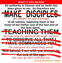 WHAT IT HAS BECOME  All authority in heaven and on earth has  been given to me. Go therefore and  MAKE DISCIPLES  get people to say a prayer  of all nations, baptizing them in the  name of the Father and of the Son and of  the Holy Spirit,  let learning be optional through osmosis  let everyone do what they want  You can do this without me.  meme by Pray Clmerica Repents The Great Nothing.  There is a lot of emphasis on evangelism.   However, the emphasis is to get people to agree to facts, make a decision,  or have an emotional response.  The call to make a life changing commitment through repentance and the Lordship of Jesus is diminished if there at all.  Discipleship is almost non existent and a person's spiritual growth is completely up to them. There is a myth that people learn through osmosis.   Partly because a study found that is how people who stick around pick it up.  But, that is because that is how it is being done and not how it should be done.  Sound Biblical doctrine is increasingly being thrown aside in favor of people doing what they want and think is right.   Jesus is with us; but, it is possible to do Christian activities in our own power without utilizing the Holy Spirit.  We are now seeing the results of decades of making evangelism the only acceptable service while abandoning deliberate discipleship.  Instead of realizing the need for discipleship and recognizing that some people's call and gifts are geared to a ministry of discipleship, evangelical leaders double down on the idea the problem is because people need to put more effort into evangelism.   Evangelism is only half of the equation.  Discipleship without evangelism and evangelism without discipleship both have diminishing returns.  There should be as much call for discipleship as there is for evangelism.