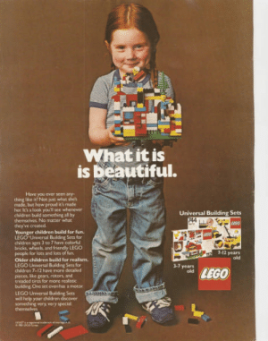 Children, Lego, and Discover: What it is  is Deautiful.  Have you ever seen any  thing like it? Not just what shes  made, but how proud it's made  her Iik's a look you'll see whenever  children build something all by  themselves. No matter what  they ve created  Younger children build for fun  LEGO Universal Building Sets for  children ages 3 to 7 have colorful  bricks, wheels, and friendly LEGC  people for lots and lots of fun  Older children build for realism.  LEGO Universal Building Sets for  children 7-12 have more detailed  Universal Building Sets  7-12 years  old  3-1 years  LEGO  pieces like gears rotors, and  treaded tires for more realistic  building. One set evenhas a motor  LEGO Universal Building Sets  will help your children discover  someching very, very special  themselves To this day my favorite advertisement.