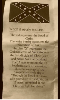 "God, Jesus, and Tumblr: What it really means.  The red represents the blood of  Christ.  The white border represents the  protection of God.  The blue ""X"" represents the  Christian cross of Saint Andrew  the first disciple of Christ Jesus  and patron Saint of Scotland.  The 13 stars represent the 13  Southern states of secession.  Thus, the message of the  Confederate battle flag is  ""Through the blood of Christ,  with protection of God, We, the  13 states, are united in our  Christian fight for liberty."" <p><a href=""http://memehumor.net/post/160358505863/there-was-only-11-states-but-good-try"" class=""tumblr_blog"">memehumor</a>:</p>  <blockquote><p>There was only 11 states, but good try.</p></blockquote>"