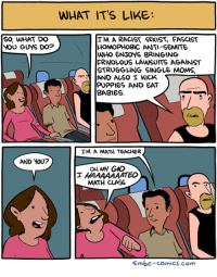 Memes, Moms, and Puppies: WHAT IT'S LIKE:  S0, WHAT DO  YOU GUYS DO?  IM A RACIST SEXIST, FASCIST  HOMOPHOBIC ANTI-SEMITE  WHO ENJOYS BRINGING  FRIVOLoUS LAWSUITS AGAINST  STRUGGLNG SINGLE MOMS,  AND ALSO KICK  PUPPIES AND EAT  BABIES.  IM A MATH TEACHER  AND YOU?  I HAAAAAAATED  MATH CLASS.  Smbc-comics.com What it's Like http://www.smbc-comics.com/comic/what-its-like  PS: Hey Houston! Come see me at BAHFest Houston, September 9 at Rice University: http://bahfest.com/houston2017/  Tickets are on sale now!