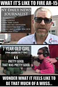 Fire, Memes, and News: WHAT IT'S LIKE TO FIRE AR-15  NY DAILY NEWS  JOURNALIST  HORRIFYING  DANGEROUS  VERY VERY LOUD  BRUISED HIS SHOULDER  DISORIENTED HIM  AMMO SMELL MADE HIM SICK  GAVE HIM PTSD  RNING  POINT USA  7 YEAR OLD GIRL  PRETTY GOOD  THAT WAS PRETTY GOOD  WONDER WHAT IT FEELS LIKE TO  BE THAT MUCH OF AWUSS Pansy. -- 50% OFF on 2nd Amendment Apparel from Cold Dead Hands! WWW.CDH2A.COM/APPAREL