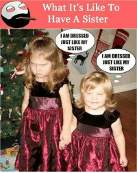 Thehighbro: What It's Like To  Have A Sister  I AM DRESSED  JUST LIKE MY  SISTER  I AMDRESSED  JUST LIKE MY  SISTER Thehighbro