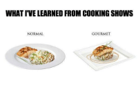 Memes, 🤖, and Normal: WHAT IVELEARNED FROM COOKING SHOWS  NORMAL  GOURMET