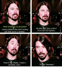 "Foo Fighters, Memes, and 🤖: What keeps ou so grounded?  Having children that don't fucking  care that you're a rockstar  They're like Daddy, I need a  smoothie. Now.'  My kids don't give a shit if  I'm in the Foo Fighters.  ke Tokaaaaay."" Being a rock star dad."