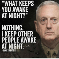 "Pretty sure we can sleep easier at night with General ""Mad Dog"" Mattis running the Defense department.: ""WHAT KEEPS  YOU AWAKE  AT NIGHT?""  NOTHING  I KEEP OTHER  PEOPLE AWAKE  AT NIGHT.  JAMES MATTIS Pretty sure we can sleep easier at night with General ""Mad Dog"" Mattis running the Defense department."