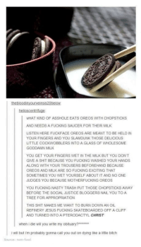 Raging on Oreos: WHAT KIND OF ASSHOLE EATS OREOS WITH CHOPSTICKS  AND NEEDS A FUCKING SAUCER FOR THEIR MILK  LISTEN HERE FUCKFACE OREOS ARE MEANT TO BE HELD IN  YOUR FINGERS AND YOU SLAMDUNK THOSE DELICIOUS  LITTLE COCKWOBBLERS INTO A GLASS OF WHOLESOME  GODDAMN MILK  YOU GET YOUR FINGERS WET IN THE MILK BUT YOU DONT  GIVE A SHIT BECAUSE YOU FUCKING WASHED YOUR HANDS  ALONG WITH YOUR TROUSERS BEFOREHAND BECAUSE  OREOS AND MILK ARE SO FUCKING EXCITING THAT  SOMETIMES YOU WET YOURSELF ABOUT IT AND NO ONE  JUDGES YOU BECAUSE MOTHERFUCKING OREOS  YOU FUCKING NASTY TRASH PUT THOSE CHOPSTICKS AWAY  BEFORE THE SOCIAL JUSTICE BLOGGERS NAIL YOU TO A  TREE FOR APPROPRIATION  THIS SHIT MAKES ME WANT TO BURN DOWN AN OIL  REFINERY JESUS FUCKING SKATEBOARDED OFF A CLIFF  AND TURNED INTO A PTERODACTYL CHRIST  when i die will you wnite my obiuAA  i will but im probably gonna call you out on dying like a little bitch  Source: nom Raging on Oreos