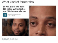 Blackpeopletwitter, Football, and Nfl: What kind of farmer tho  Ex-NFL player who made  $25 million quit football at  age 29 to become a farmer  Tony Manfred, Business Insider  BI  O 4h 19,487  9/22/16, 7:13 PM <p>Ya boy got a green thumb (via /r/BlackPeopleTwitter)</p>