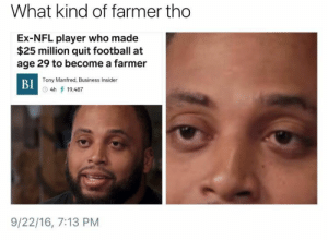 Football, Nfl, and Business: What kind of farmer tho  Ex-NFL player who made  $25 million quit football at  age 29 to become a farmer  Tony Manfred, Business Insider  BI  O 4h 19,487  9/22/16, 7:13 PM Ya boy got a green thumb