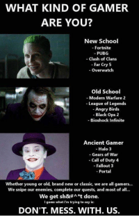 Angry Birds, Gears of War, and Halo: WHAT KIND OF GAMER  ARE YOU?  New School  - Fortnite  PUBG  - Clash of Clans  - Far Cry 5  - Overwatch  Old School  - Modern Warfare 2  - League of Legends  - Angry Birds  - Black Ops 2  -Bioshock Infinite  Ancient Gamer  - Halo 3  - Gears of War  - Call of Duty 4  - Fallout 3  -Portal  Whether young or old, brand new or classic, we are all gamers...  We snipe our enemies, complete our quests, and most of all.  We get sh&#^*t done.  I guess what I'm trying to say is:  DON'T. MESS. WITH. US.