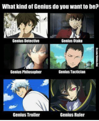 Genius troller xD ~Red: What kind of Genius do you want to be?  Genius Detective  Genius Otaku  Genius Tactician  Genius Philosopher  Genius Ruler  Genius Troller Genius troller xD ~Red