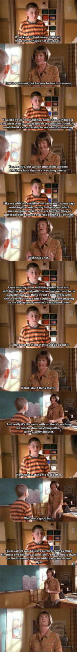 Perspective, brought to you by Malcolm on the Middle.: What kind of God makeschildren)  think when they're not ingchool?  Thatisatorment, but Im sure he has his reasons.  Yea, like Pastor Roy said how God is so much bigger  and wiser than usand trying to see what he's thinking9  would be like ananttrying to see what I'm thinking,  Yes exactly, but we can trust in his wisdom  andbave faith that he is watching over us.  Like me with the anthill in my backyard.l spent days  watching the ants, trying to figure.out which  ones are good, which ones are bad, but they all  Just looked likoantssolstarted smitingallof them.  Well that's not..  I was smiting them with the garden hose and  with lighter fluid, and with the lawnmower and to be  perfectly honestI think I went a little crazy with  the shovel But those ants could havebeen praying  to me all dayandlwouldn't have heard them.  Therewasnothing they.could doabout it.  B-But I don't think that's.  And really it's the same with us, there'snothing  we can do about anything either  so why worry about it?  Hey thisismaking me feelbetter.  Well that's good but...  Iguess all we can do is live our lives with as much  kindness and decencyas possible... and try not to dwell  on God standing over us with that giant shovel.  Bye Perspective, brought to you by Malcolm on the Middle.