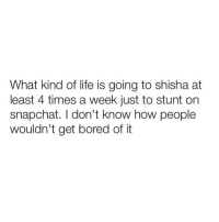 "Ugh I dislike people like that honestly it genuinely frustrates me mate I don't want to go on my snap chat and look forward to you smoking shisha with amplifier in the background saying ""this is a tune "": What kind of life is going to shisha at  least 4 times a week just to stunt on  snapchat. don't know how people  wouldn't get bored of it Ugh I dislike people like that honestly it genuinely frustrates me mate I don't want to go on my snap chat and look forward to you smoking shisha with amplifier in the background saying ""this is a tune """