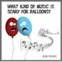 #CFPics #funny: WHAT KIND OF MUSIC IS  SCARY FOR BALLOONS?  63  pop muSIC #CFPics #funny