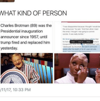 """Disappointed, Memes, and Monster: WHAT KIND OF PERSON  Charles Brotman (89) was the  """"I was disappointed because Ithought Iwould be  the announcer,"""" he said, """"And then when I read  Presidential inauguration  the email,Ithought I was going to commit  suicide. It was realy terrible.  announcer since 1957, until  Mr. Brotman told ocMABC News ate that  trump fired and replaced him  he had a  Copy Look Up Share, rump's  inauguration  when he W  loft heartbroken and  """"destroyed by the email Ho said it came just  yesterday.  weeks after the death of his 91.year-old wife,  RATION  /11/17, 10:33 PM LOOK HOW HAPPY HE WAS WE CANNOT HAVE A MONSTER LIKE THIS"""