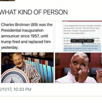 """Disappointed, Memes, and Phoenix: WHAT KIND OF PERSON  Charles Brotman (89) was the  was disapportod tocause Ithought would bo  the announcer, he said. then when Iroad  Presidential inauguration  the emal,Ithought I was going to commit  suicide, R was realy tomble  announcer since 1957, until  Nate that  trump fired and replaced him  he had  said it came Mst  'destroyed by teen al  yesterday.  weeks after tho death of his 91 year old wifo,  /11/17, 10:33 PM '""""I was disappointed because I thought I would be the announcer"""" he said. """"And when I read the email, I thought I was going to commit suicide. It was really terrible."""" ' MY FU KING HEAR T NO. -Admin @transboys.diary @ftm.phoenix"""