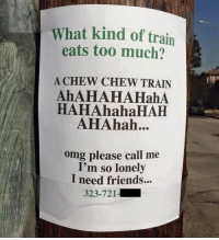 Hahahahahah: What kind of train  eats too much?  A CHEW CHEW TRAIN  AhAHAHAHahA  HAHAhahaHAH  AHAhah...  omg please call me  I'm so lonely  I need friends...  323-721-