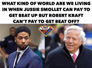 🤣🤣🤣🤣: WHAT KIND OF WORLD ARE WE LIVING  IN WHEN JUSSIE SMOLLET CAN PAY TO  GET BEAT UP BUT ROBERT KRAFT  CAN'T PAY TO GET BEAT OFF? 🤣🤣🤣🤣