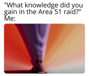 "Knowledge is power: ""What knowledge did you  gain in the Area 51 raid?""  Me:  Everything Knowledge is power"