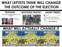 College, Fuck You, and Hillary Clinton: WHAT LEFTISTS THINK WILL CHANGE  THE OUTCOME OF THE ELECTION  PETITIONS  BLOCKING TRAFFIC  ANGRY TWEETS  Electoral College: Make Hillary Clinton President on  Laci Green  We are now under total Republican rule.  Textbook fascism. Fuck you, white America  Fuck you, you racist, misogynist pleces of shit.  G'night.  WHAT WILL ACTUALLY CHANGE IT  ABSOLUTELY  ABSOLUTELY  ABSOLUTELY  NOTHING  NOTHING  NOTHING The only real change comes from changing oneself.  #selfknowledge -The Pholosopher