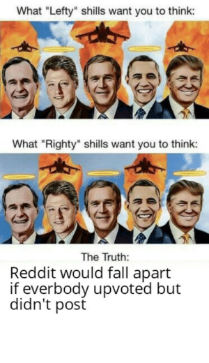 """Facts, Fall, and Logic: What """"Lefty"""" shills want you to think:  What """"Righty"""" shills want you to think:  The Truth:  Reddit would fall apart  if everbody upvoted but  didn't post Facts and logic"""