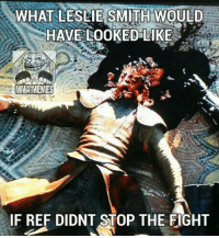 Game of Thrones, Meme, and Memes: WHAT LESLIE SMITH WOULD  HAVE LOOKED LIKE  MMA MEMES  IF REF DIDNT STOP THE FIGHT Thank the ref-Jmig  (Game of thrones reference)
