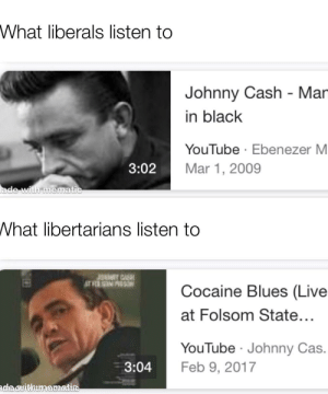 youtube.com, Black, and Cocaine: What liberals listen to  Johnny Cash - Mar  in black  YouTube Ebenezer M  3:02  Mar 1, 2009  ade with menmatic  What libertarians listen to  JUNWAY CASH  Cocaine Blues (Live  MOSNES  at Folsom State...  YouTube Johnny Cas.  3:04  Feb 9, 2017  dadeithtmaematre Y'all are fine with Johnny cash right.