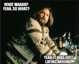 """Dude, Yeah, and Fun: WHAT MAAAN?  YEAH, SO WHAT?  YEAHIT WAS JUST  LAYING AROUND Fun Fact...The Big Lebowski actor Jeff Bridges used his own Wardrobe for """"The Dude"""""""