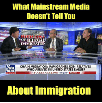 Memes, Immigration, and United: What Mainstream Media  Doesn't Tell You  OF TILLEGAL  IMMIGRATION  FOX  EWS  CHAIN MIGRATION: IMMIGRANTS JOIN RELATIVES  WHO ARRIVED IN UNITED STATES EARLIER  TUCKER CARLSON tonight Tucker  channel  About Immigration Holy cow.