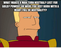 ISP's and Governments view of the public.: WHAT MAKES A MANITURN NEUTRALP LUST FOR  GOLDP POWERPOR WEREYOUJUST BORN WITH A  HEARTFULL OF NEUTRALITY?  quid  uickememe.com ISP's and Governments view of the public.